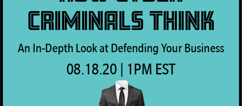 How Cyber Criminals Think: An In-Depth Look at Defending Your Business